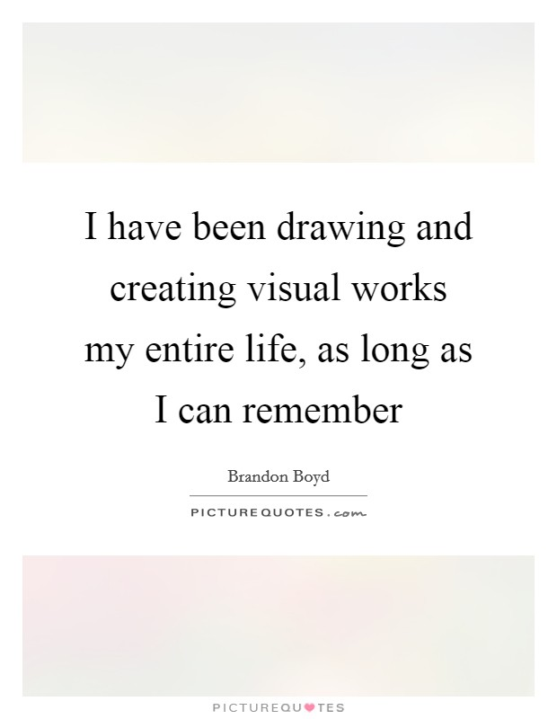 I have been drawing and creating visual works my entire life, as long as I can remember Picture Quote #1