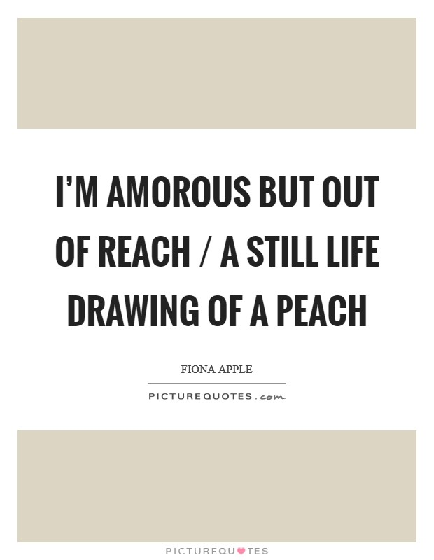 I'm amorous but out of reach / A still life drawing of a peach Picture Quote #1