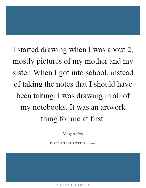 I started drawing when I was about 2, mostly pictures of my mother and my sister. When I got into school, instead of taking the notes that I should have been taking, I was drawing in all of my notebooks. It was an artwork thing for me at first Picture Quote #1