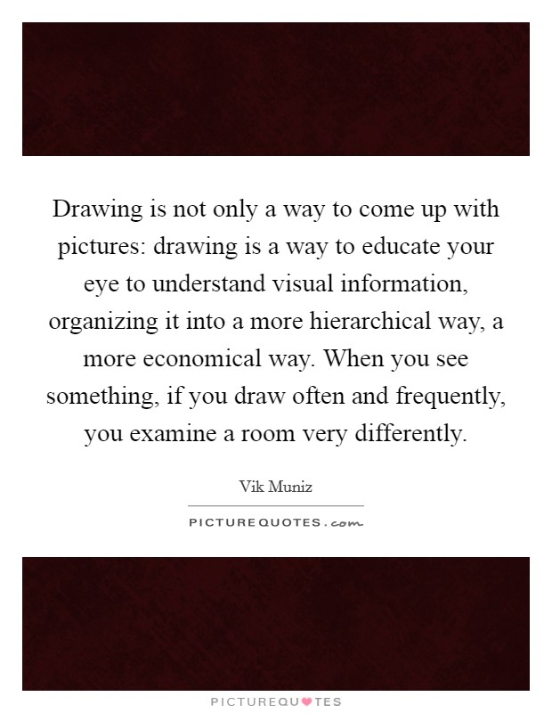 Drawing is not only a way to come up with pictures: drawing is a way to educate your eye to understand visual information, organizing it into a more hierarchical way, a more economical way. When you see something, if you draw often and frequently, you examine a room very differently Picture Quote #1