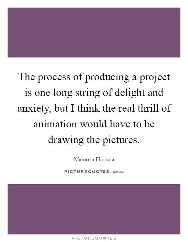 The process of producing a project is one long string of delight and anxiety, but I think the real thrill of animation would have to be drawing the pictures Picture Quote #1