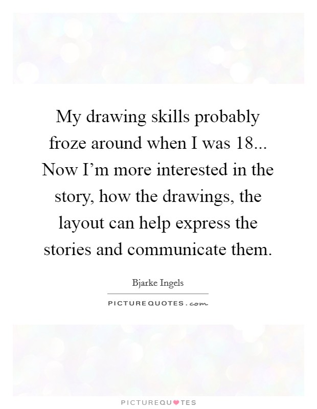 My drawing skills probably froze around when I was 18... Now I'm more interested in the story, how the drawings, the layout can help express the stories and communicate them Picture Quote #1