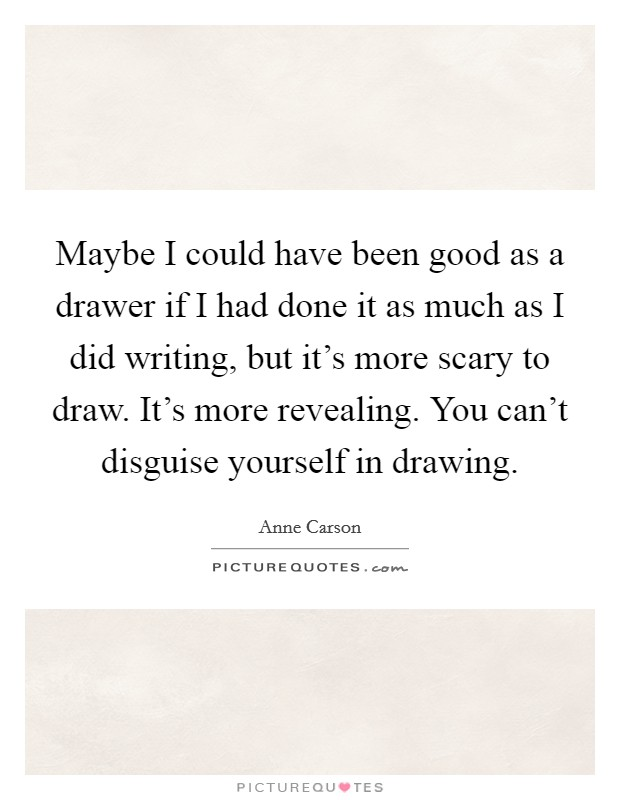 Maybe I could have been good as a drawer if I had done it as much as I did writing, but it's more scary to draw. It's more revealing. You can't disguise yourself in drawing Picture Quote #1