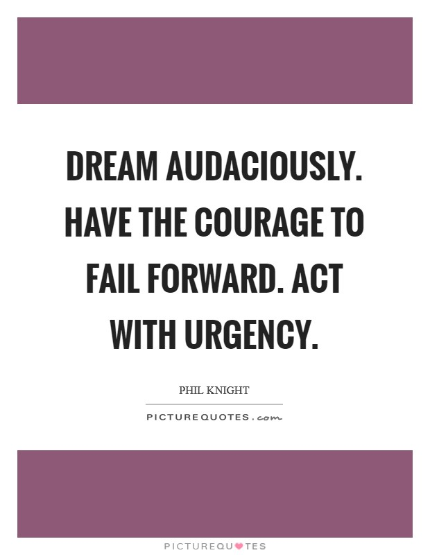 Dream audaciously. Have the courage to fail forward. Act with urgency Picture Quote #1