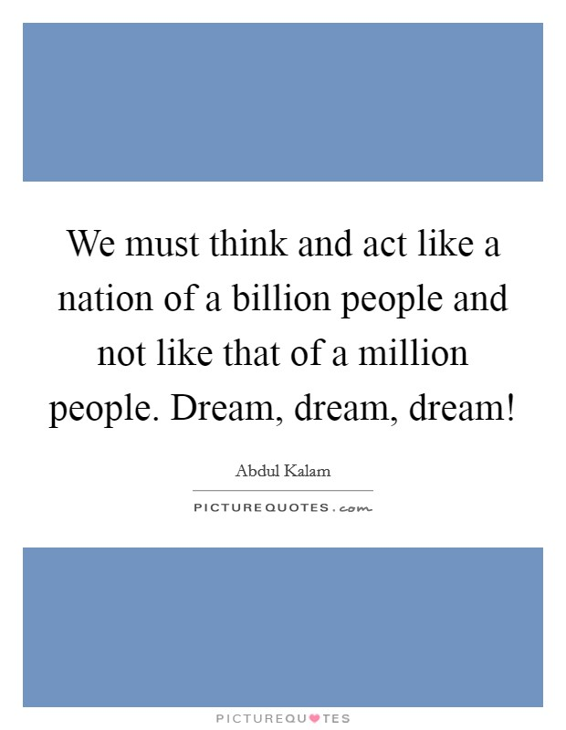 We must think and act like a nation of a billion people and not like that of a million people. Dream, dream, dream! Picture Quote #1