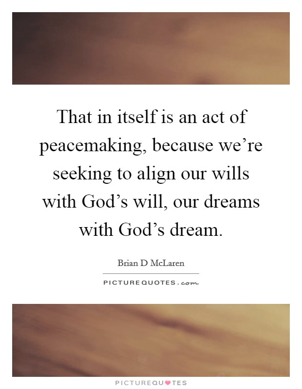 That in itself is an act of peacemaking, because we're seeking to align our wills with God's will, our dreams with God's dream Picture Quote #1