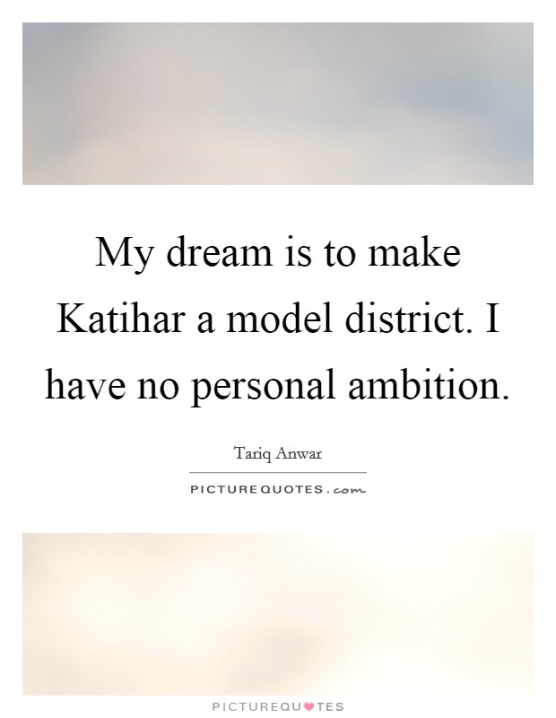 My dream is to make Katihar a model district. I have no personal ambition Picture Quote #1