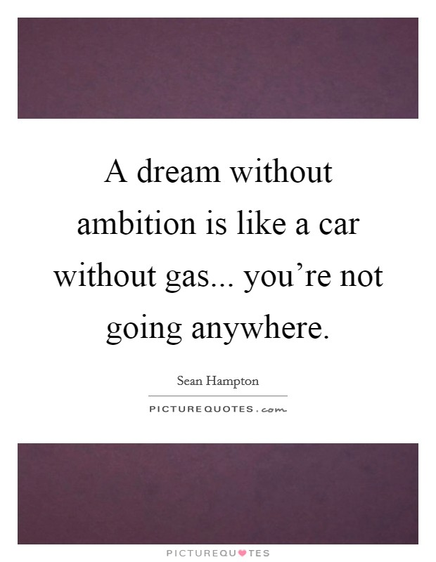 A dream without ambition is like a car without gas... you're not going anywhere Picture Quote #1