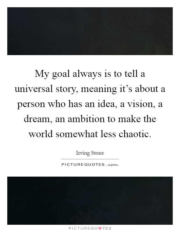 My goal always is to tell a universal story, meaning it's about a person who has an idea, a vision, a dream, an ambition to make the world somewhat less chaotic Picture Quote #1