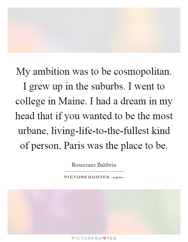 My ambition was to be cosmopolitan. I grew up in the suburbs. I went to college in Maine. I had a dream in my head that if you wanted to be the most urbane, living-life-to-the-fullest kind of person, Paris was the place to be Picture Quote #1