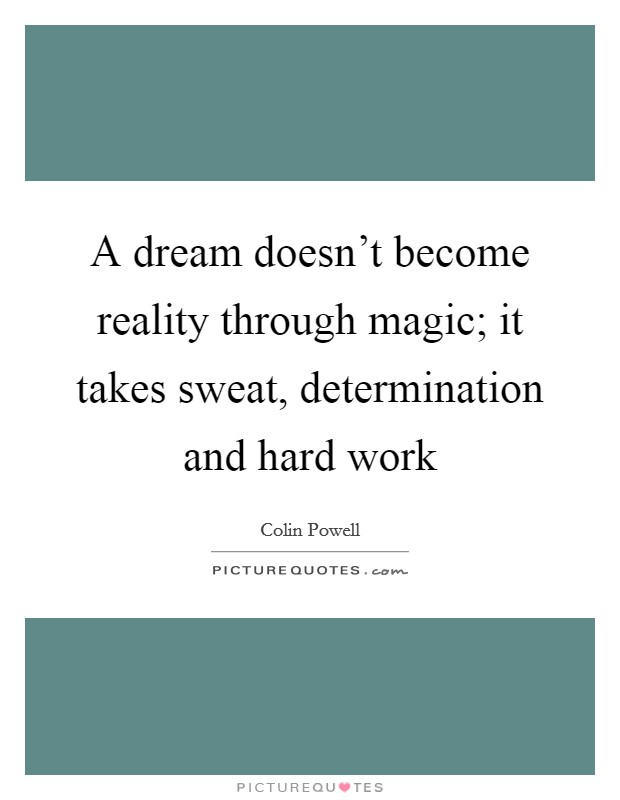 A dream doesn't become reality through magic; it takes sweat, determination and hard work Picture Quote #1