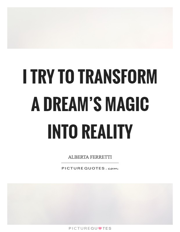 I try to transform a dream's magic into reality Picture Quote #1