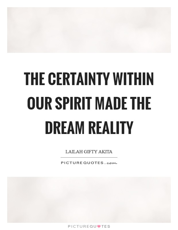 The certainty within our spirit made the dream reality Picture Quote #1