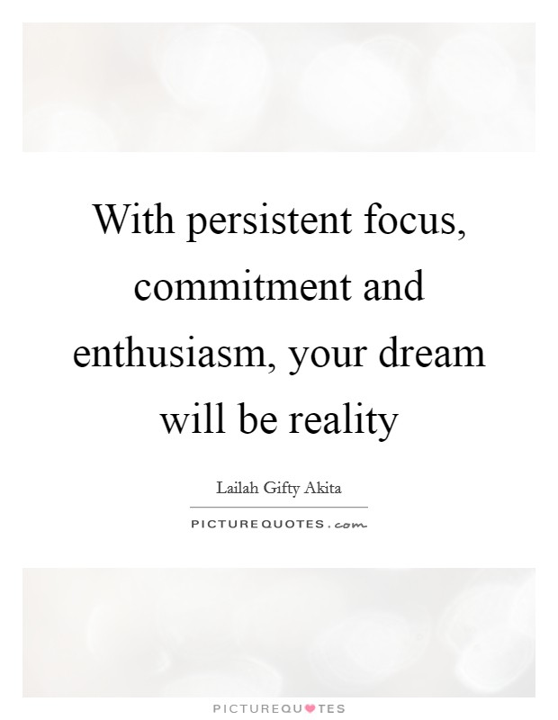With persistent focus, commitment and enthusiasm, your dream will be reality Picture Quote #1