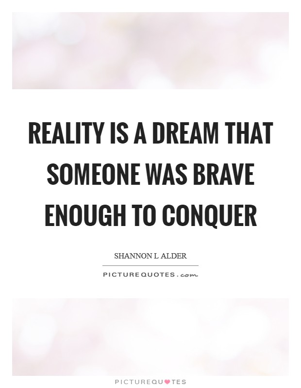 Reality is a dream that someone was brave enough to conquer Picture Quote #1