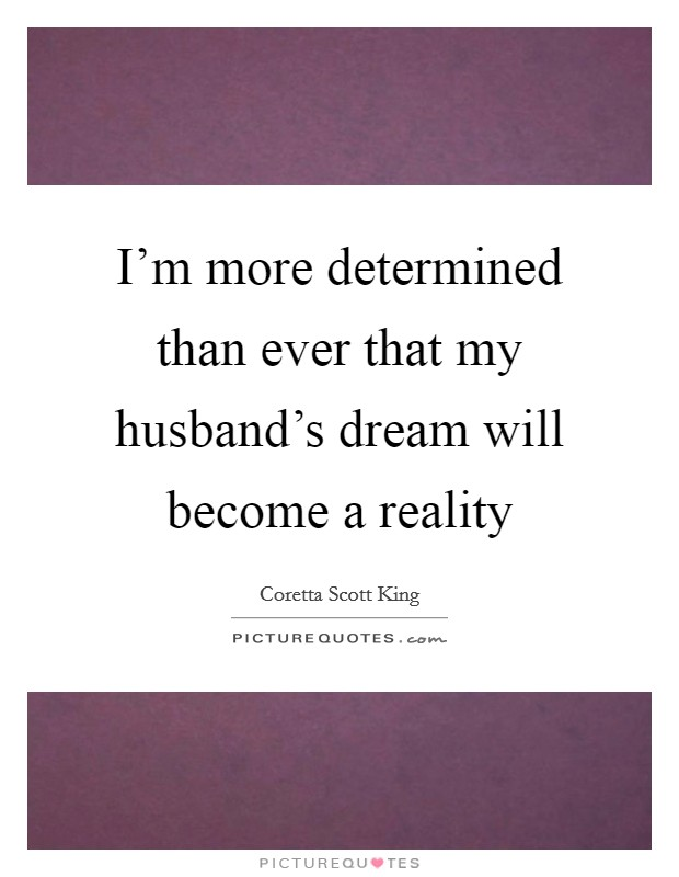 I'm more determined than ever that my husband's dream will become a reality Picture Quote #1
