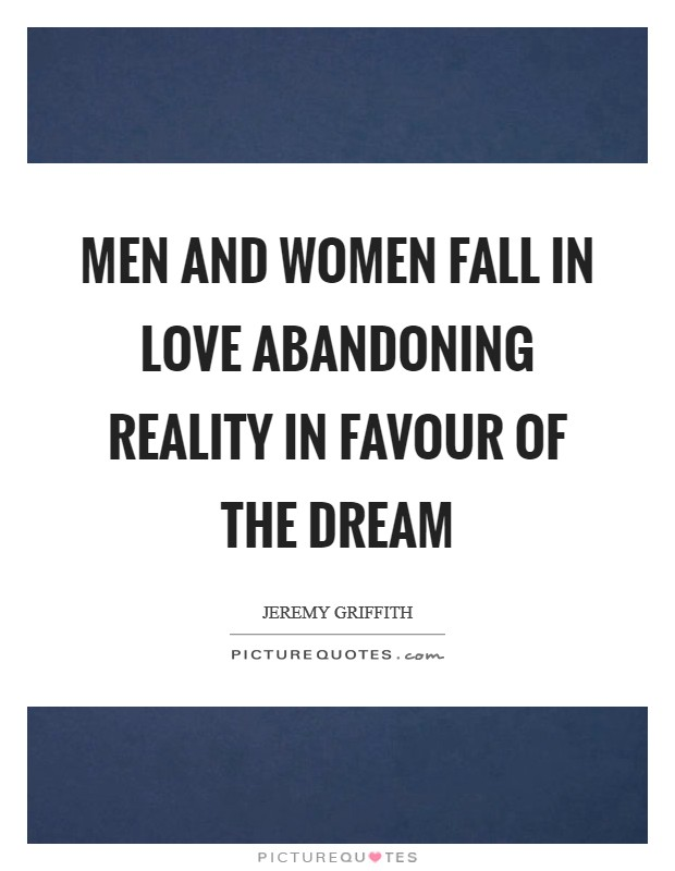 Men and women fall in love abandoning reality in favour of the dream Picture Quote #1