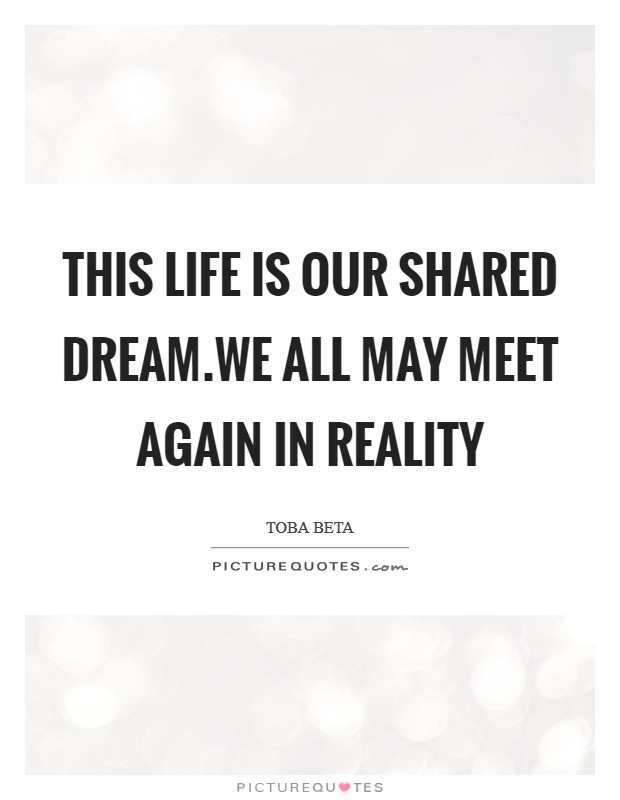 This life is our shared dream.We all may meet again in reality Picture Quote #1