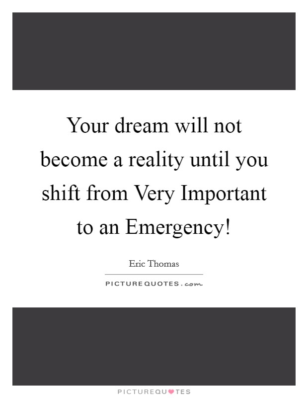 Your dream will not become a reality until you shift from Very Important to an Emergency! Picture Quote #1