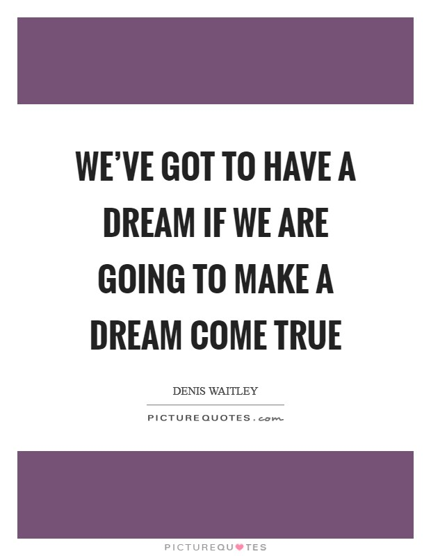 We've got to have a dream if we are going to make a dream come true Picture Quote #1