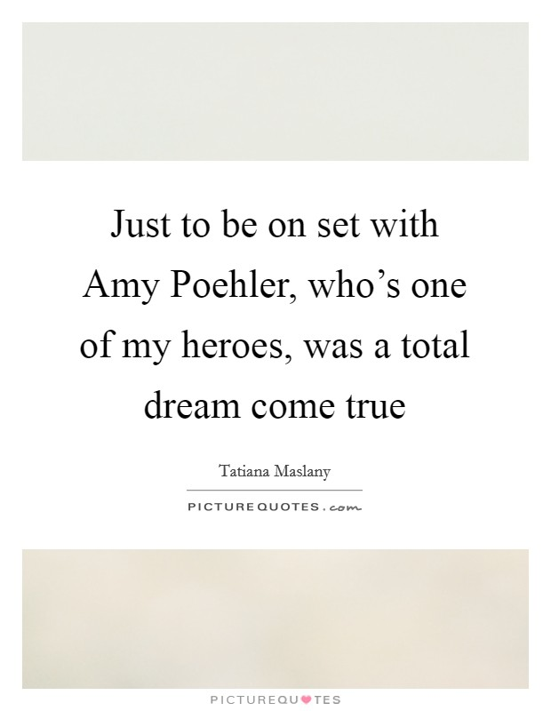 Just to be on set with Amy Poehler, who's one of my heroes, was a total dream come true Picture Quote #1