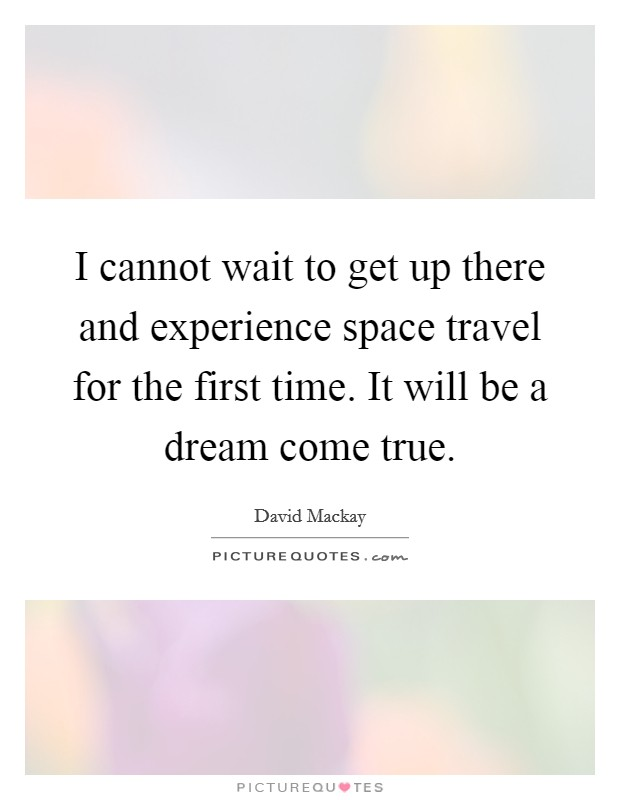 Space Travel Quotes: I Cannot Wait To Get Up There And Experience Space Travel