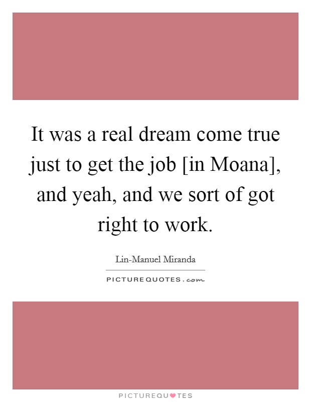 It was a real dream come true just to get the job [in Moana], and yeah, and we sort of got right to work Picture Quote #1