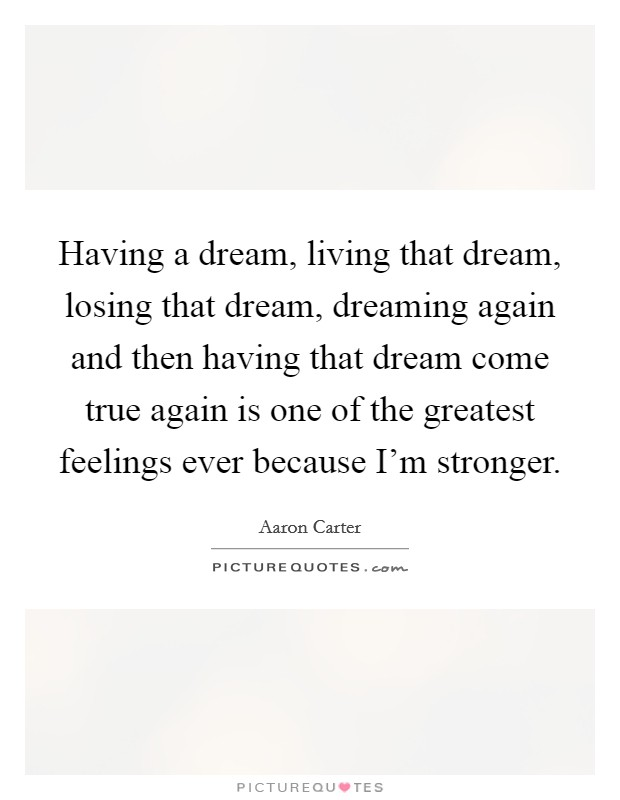 Having a dream, living that dream, losing that dream, dreaming again and then having that dream come true again is one of the greatest feelings ever because I'm stronger Picture Quote #1