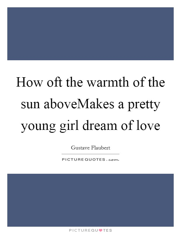 How oft the warmth of the sun aboveMakes a pretty young girl dream of love Picture Quote #1