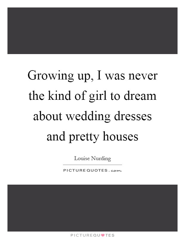 Growing up, I was never the kind of girl to dream about wedding dresses and pretty houses Picture Quote #1