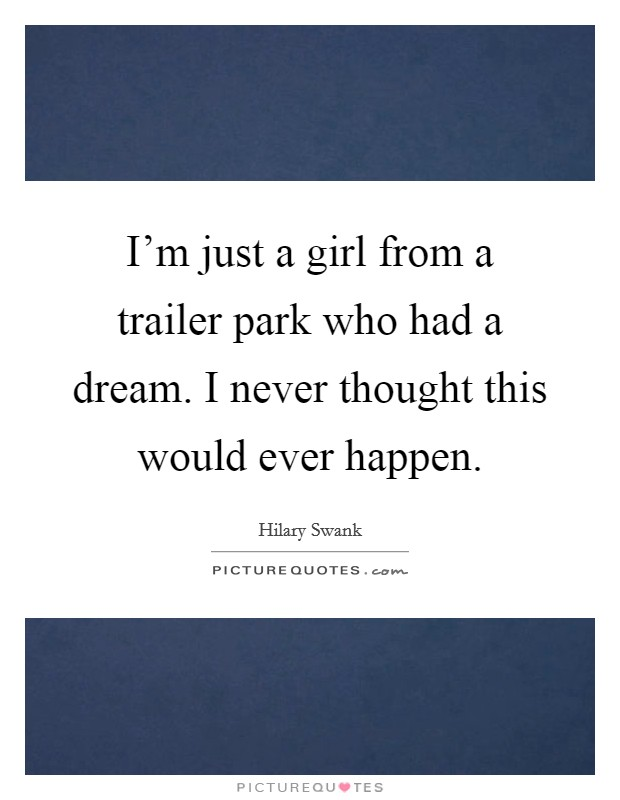 I'm just a girl from a trailer park who had a dream. I never thought this would ever happen Picture Quote #1