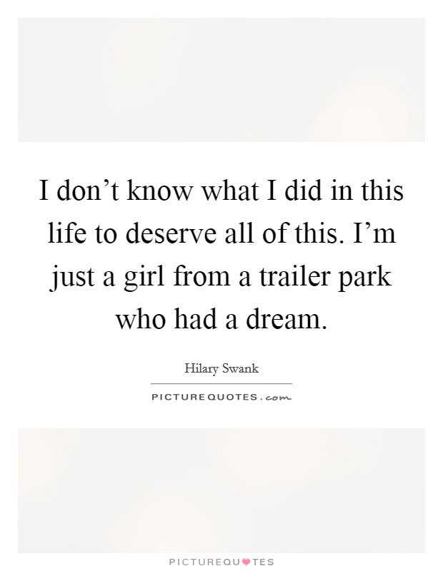 I don't know what I did in this life to deserve all of this. I'm just a girl from a trailer park who had a dream Picture Quote #1