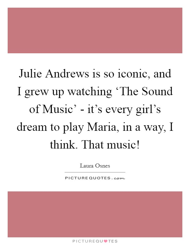 Julie Andrews is so iconic, and I grew up watching 'The Sound of Music' - it's every girl's dream to play Maria, in a way, I think. That music! Picture Quote #1