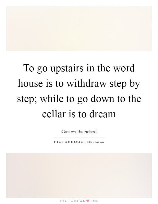 To go upstairs in the word house is to withdraw step by step; while to go down to the cellar is to dream Picture Quote #1