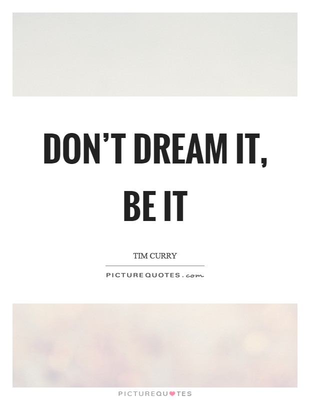 Don't dream it, be it Picture Quote #1