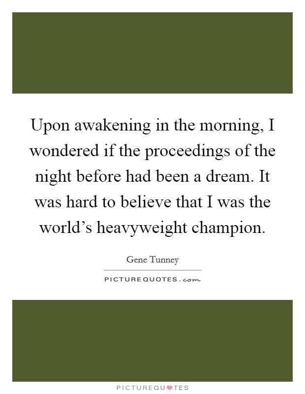 Upon awakening in the morning, I wondered if the proceedings of the night before had been a dream. It was hard to believe that I was the world's heavyweight champion. Picture Quote #1