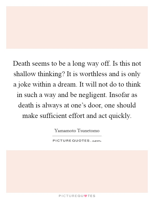 Death seems to be a long way off. Is this not shallow thinking? It is worthless and is only a joke within a dream. It will not do to think in such a way and be negligent. Insofar as death is always at one's door, one should make sufficient effort and act quickly Picture Quote #1
