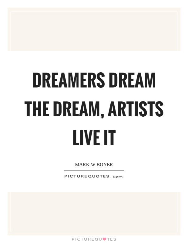 Dreamers dream the dream, Artists live it Picture Quote #1