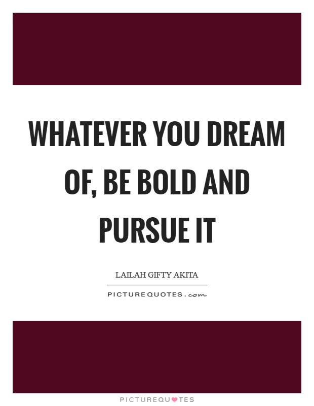 Whatever you dream of, be bold and pursue it Picture Quote #1