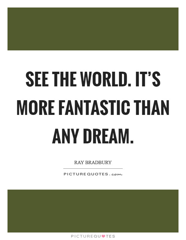 See the world. It's more fantastic than any dream Picture Quote #1