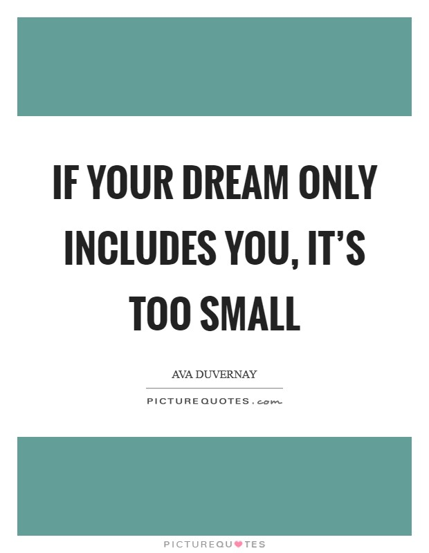 If your dream only includes you, it's too small Picture Quote #1