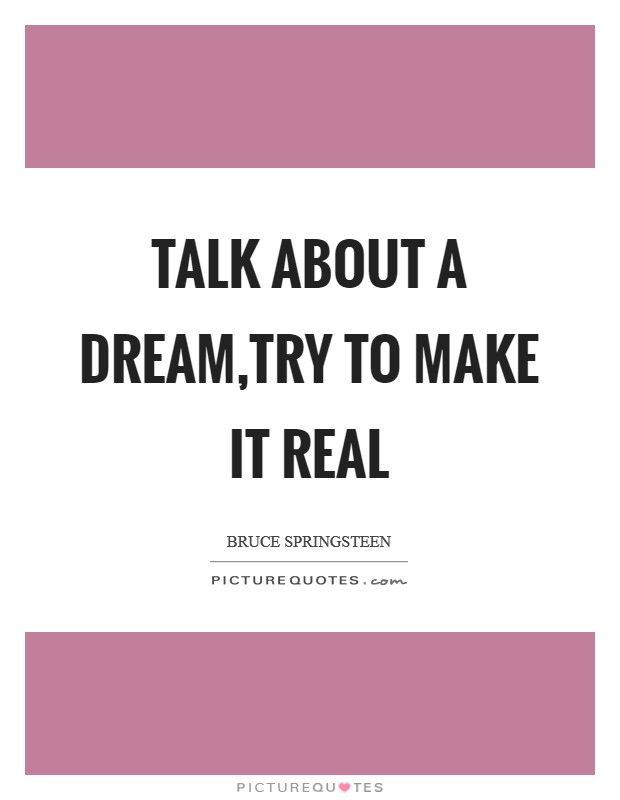 Talk about a dream,try to make it real Picture Quote #1