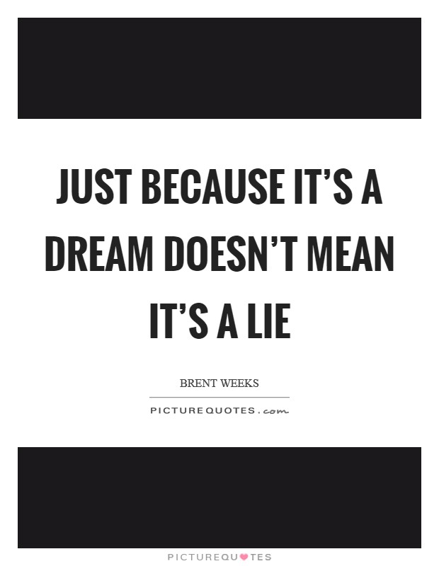 Just because it's a dream doesn't mean it's a lie Picture Quote #1