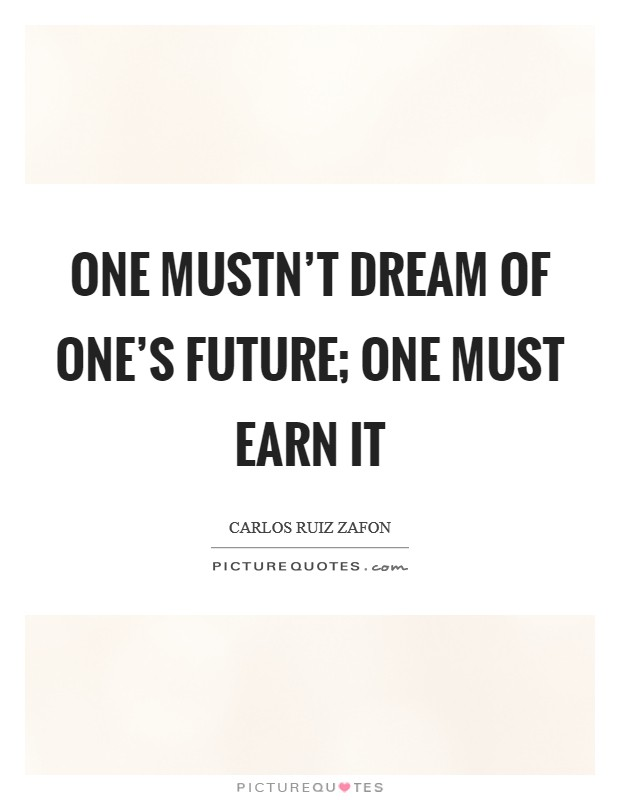 One mustn't dream of one's future; one must earn it Picture Quote #1