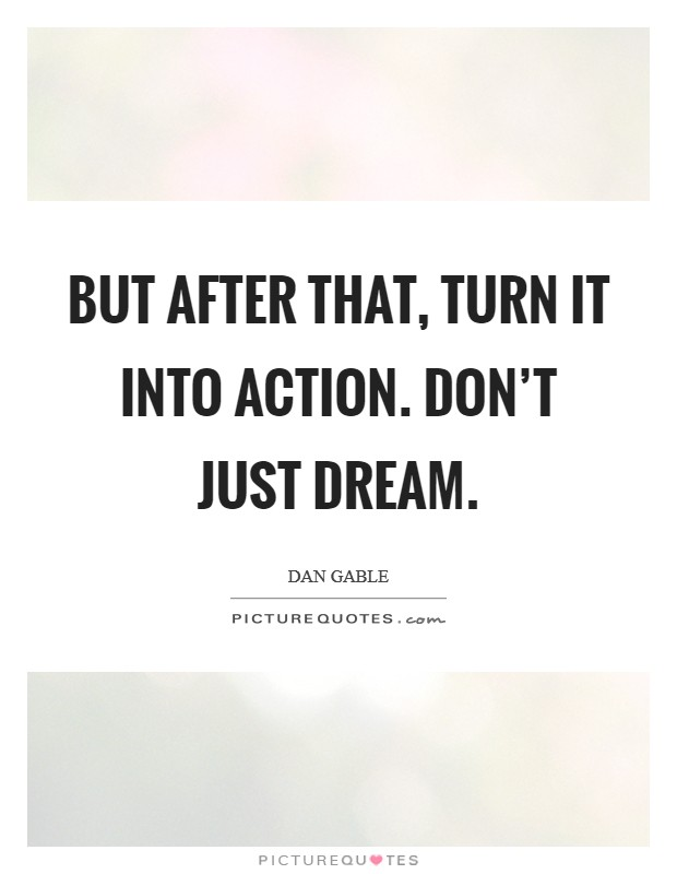 But after that, turn it into action. Don't just dream Picture Quote #1