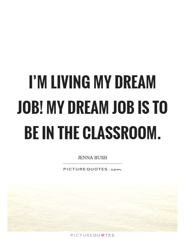 I'm living my dream job! My dream job is to be in the classroom Picture Quote #1