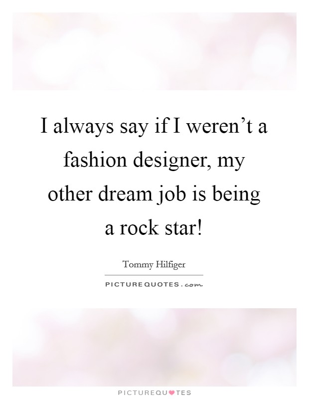 I always say if I weren't a fashion designer, my other dream job is being a rock star! Picture Quote #1