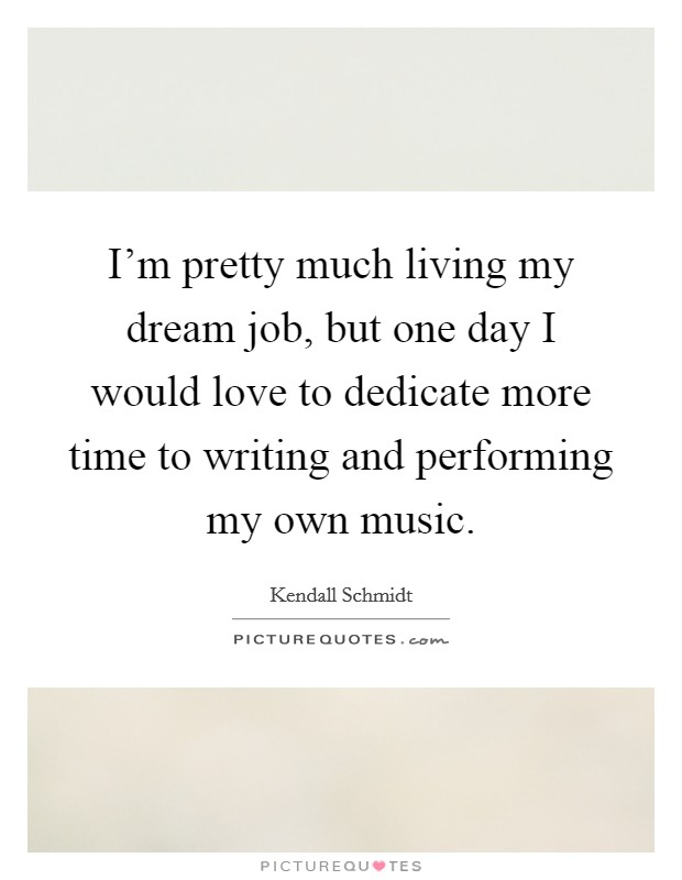 I'm pretty much living my dream job, but one day I would love to dedicate more time to writing and performing my own music Picture Quote #1