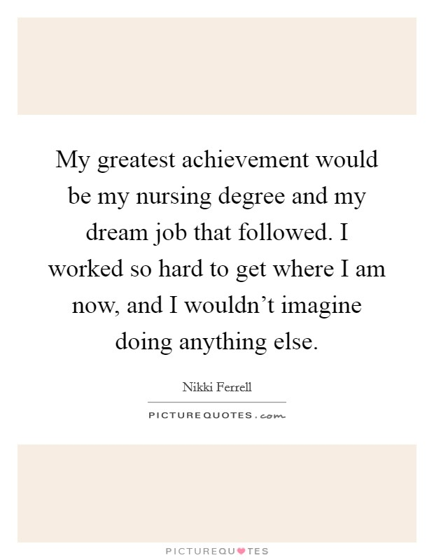 My greatest achievement would be my nursing degree and my dream job that followed. I worked so hard to get where I am now, and I wouldn't imagine doing anything else Picture Quote #1