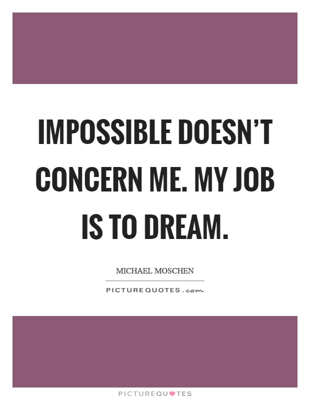 Impossible doesn't concern me. My job is to dream Picture Quote #1